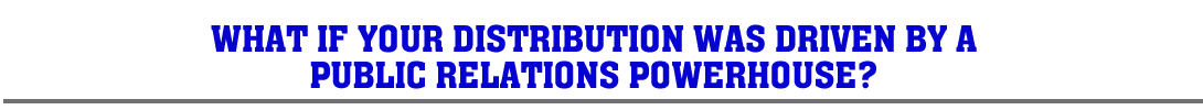 WHAT IF YOUR DISTRIBUTION WAS DRIVEN BY A PUBLIC RELATIONS POWERHOUSE?